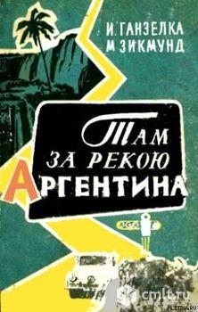 "Книга из серии ""Кругосветные путешествия"" - И.Ганзелка, М.Зикмунд ""Там, за рекою - Аргентина"". Фото 1."