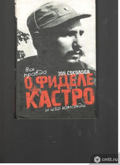 Зоя Соколова.Вся правда о Фиделе Кастро и его команде.. Фото 1.