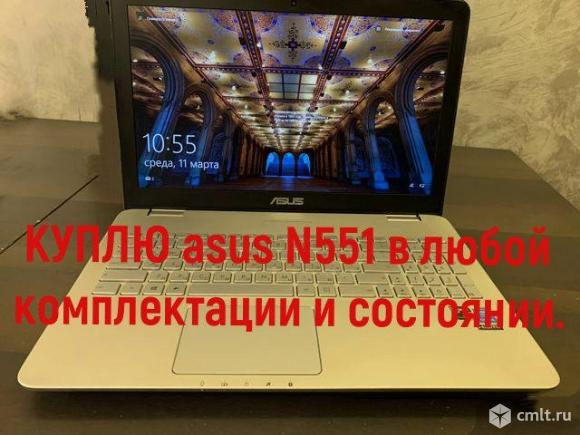 Куплю asus N551 в любой комплектации,сразу приеду. Фото 1.